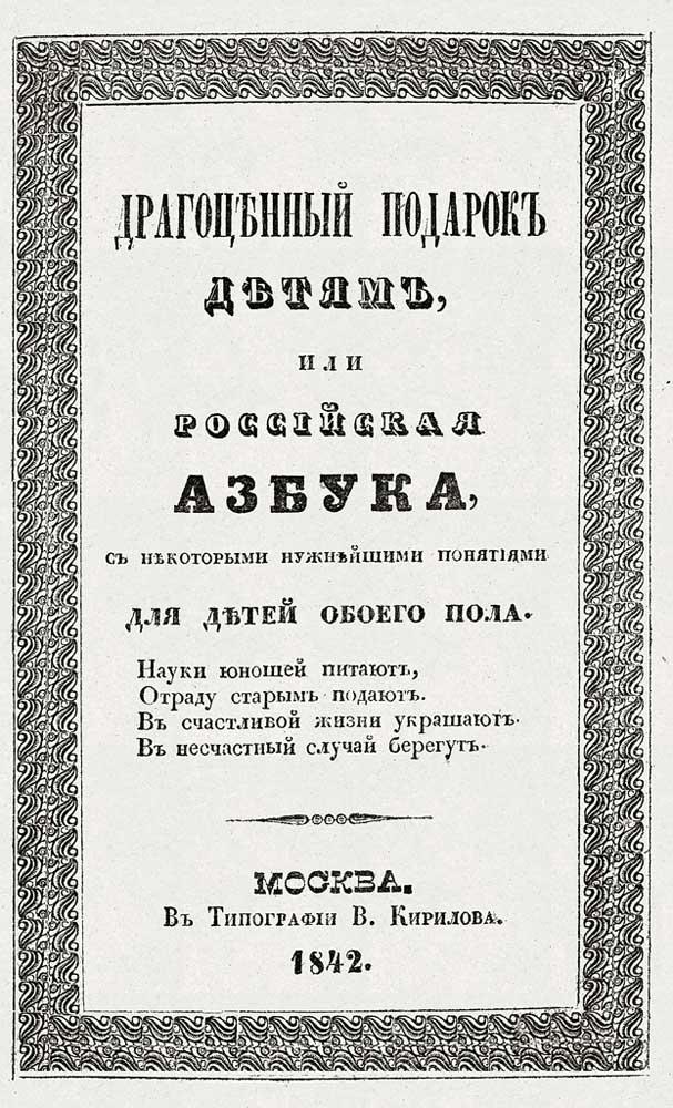 Драгоценный подарок детям, или Российская азбука, с всеми нужнейшими понятиями : для детей обоего пола. – М. : Тип. В. Кирилова, 1842.